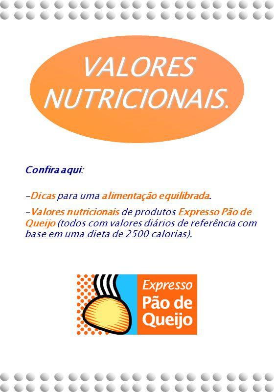 VALORES NUTRICIONAIS VALORES NUTRICIONAIS. Confira aqui: - -Dicas para uma alimentação equilibrada. -Valores nutricionais de produtos Expresso Pão de