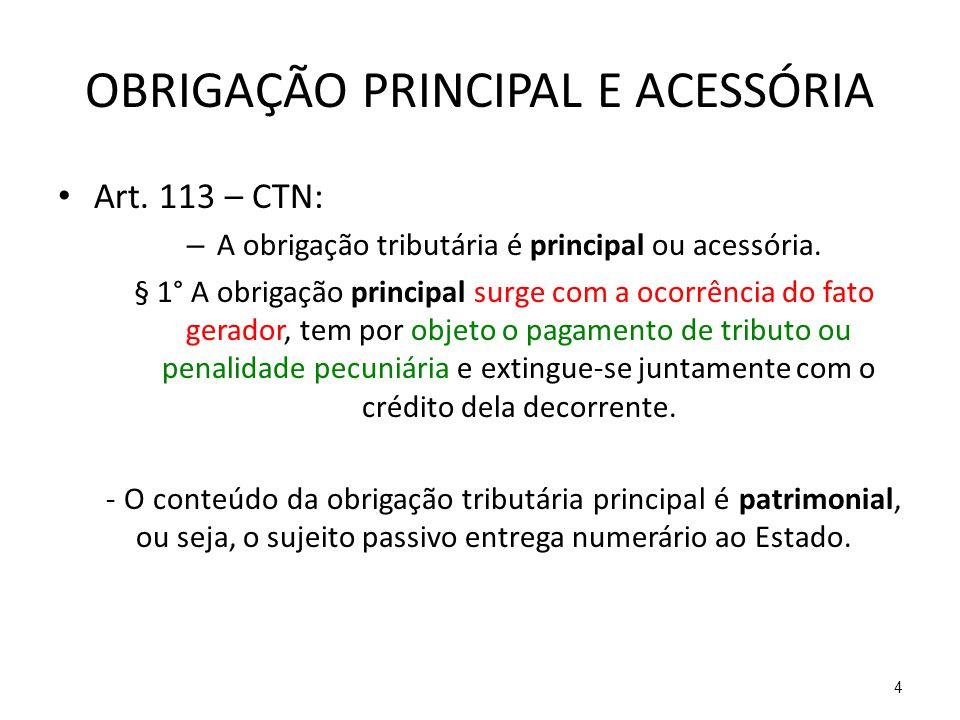 OBRIGAÇÃO PRINCIPAL E ACESSÓRIA Art. 113 – CTN: – A obrigação tributária é principal ou acessória. § 1° A obrigação principal surge com a ocorrência d