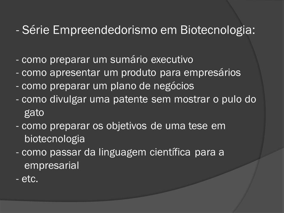 - Série Empreendedorismo em Biotecnologia: - como preparar um sumário executivo - como apresentar um produto para empresários - como preparar um plano de negócios - como divulgar uma patente sem mostrar o pulo do gato - como preparar os objetivos de uma tese em biotecnologia - como passar da linguagem científica para a empresarial - etc.