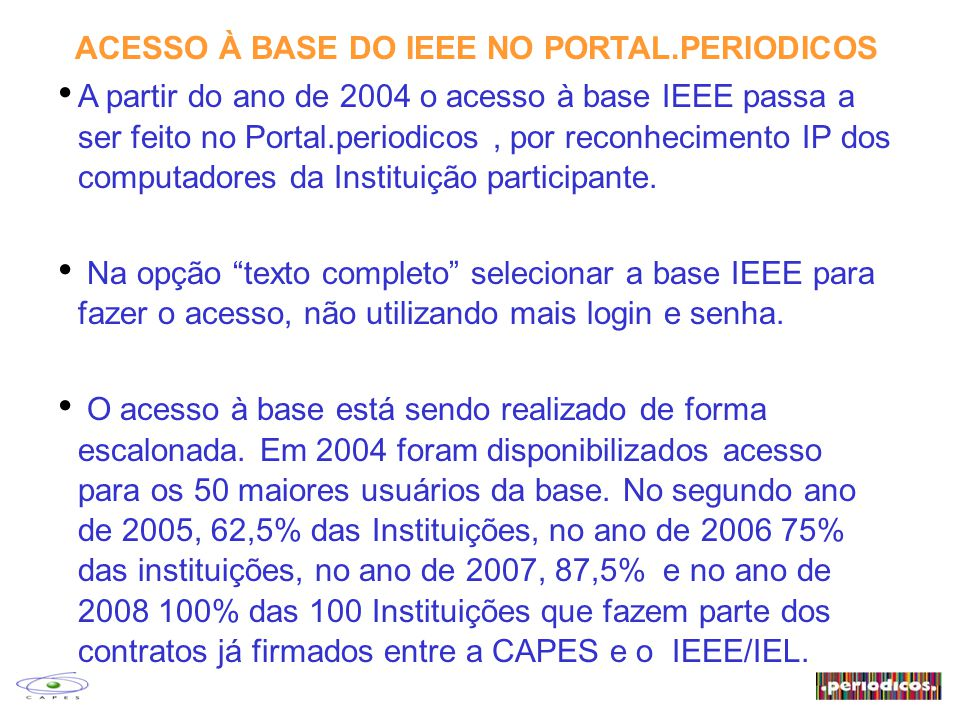 ACESSO À BASE DO IEEE NO PORTAL.PERIODICOS A partir do ano de 2004 o acesso à base IEEE passa a ser feito no Portal.periodicos, por reconhecimento IP