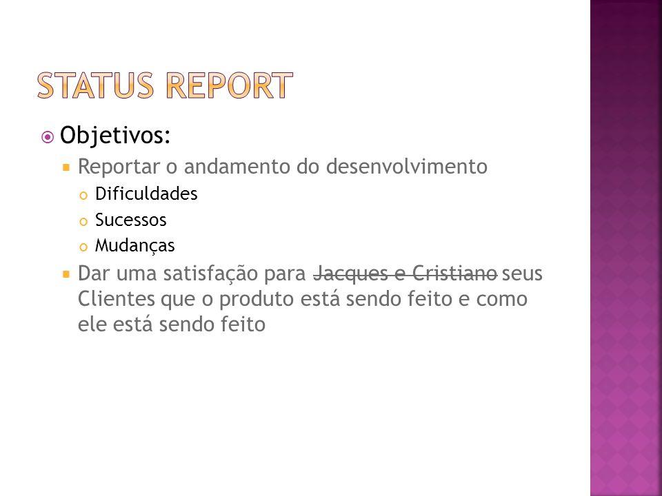  Objetivos:  Reportar o andamento do desenvolvimento Dificuldades Sucessos Mudanças  Dar uma satisfação para Jacques e Cristiano seus Clientes que o produto está sendo feito e como ele está sendo feito