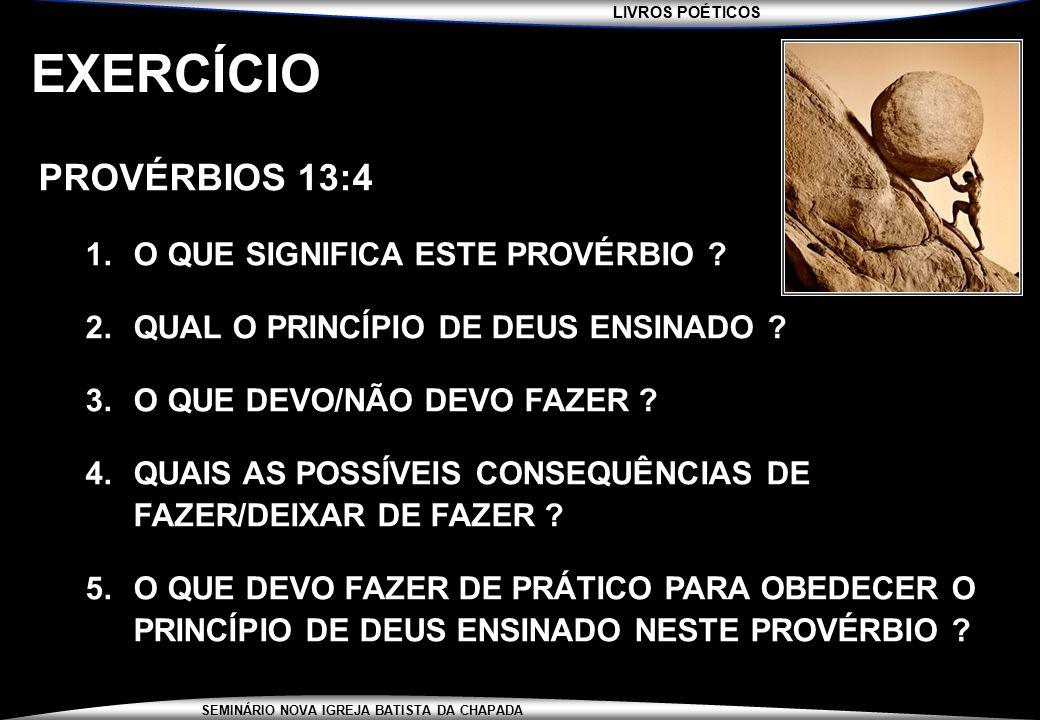 LIVROS POÉTICOS SEMINÁRIO NOVA IGREJA BATISTA DA CHAPADA EXERCÍCIO PROVÉRBIOS 13:4 1.O QUE SIGNIFICA ESTE PROVÉRBIO ? 2.QUAL O PRINCÍPIO DE DEUS ENSIN