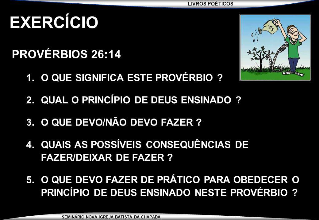 LIVROS POÉTICOS SEMINÁRIO NOVA IGREJA BATISTA DA CHAPADA EXERCÍCIO PROVÉRBIOS 26:14 1.O QUE SIGNIFICA ESTE PROVÉRBIO ? 2.QUAL O PRINCÍPIO DE DEUS ENSI