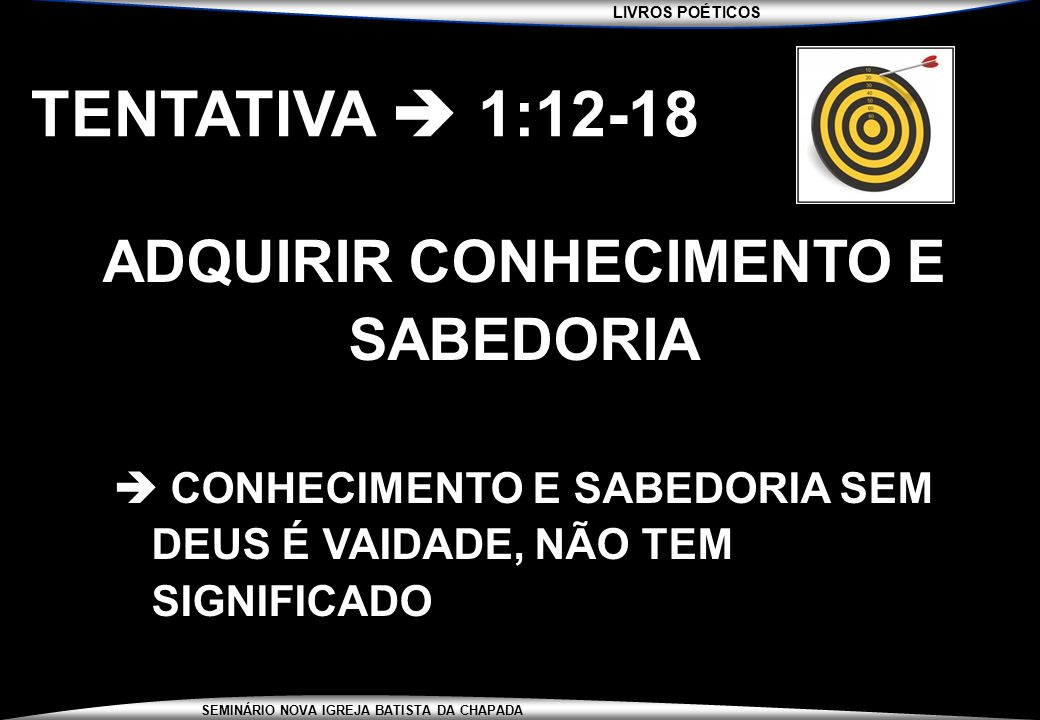 LIVROS POÉTICOS SEMINÁRIO NOVA IGREJA BATISTA DA CHAPADA TENTATIVA  1:12-18 ADQUIRIR CONHECIMENTO E SABEDORIA  CONHECIMENTO E SABEDORIA SEM DEUS É V