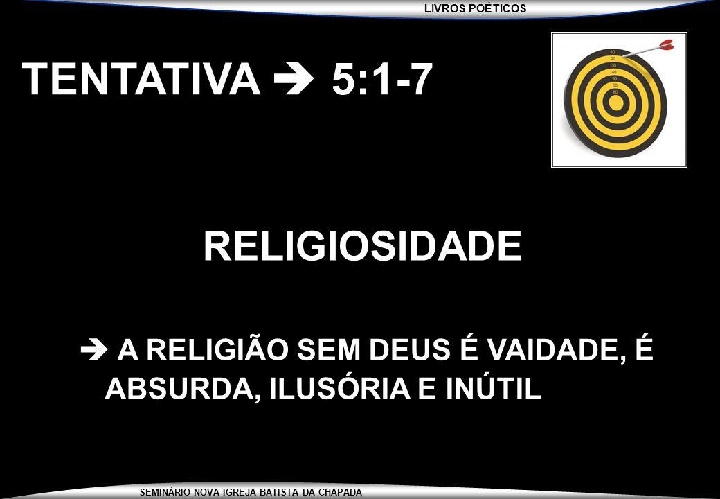 LIVROS POÉTICOS SEMINÁRIO NOVA IGREJA BATISTA DA CHAPADA TENTATIVA  5:1-7 RELIGIOSIDADE  A RELIGIÃO SEM DEUS É VAIDADE, É ABSURDA, ILUSÓRIA E INÚTIL