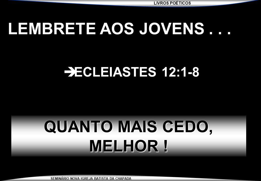 LIVROS POÉTICOS SEMINÁRIO NOVA IGREJA BATISTA DA CHAPADA LEMBRETE AOS JOVENS...  ECLEIASTES 12:1-8 QUANTO MAIS CEDO, MELHOR !