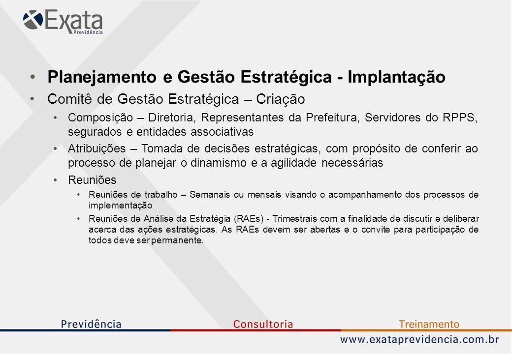 Planejamento e Gestão Estratégica - Implantação Comitê de Gestão Estratégica – Criação Composição – Diretoria, Representantes da Prefeitura, Servidores do RPPS, segurados e entidades associativas Atribuições – Tomada de decisões estratégicas, com propósito de conferir ao processo de planejar o dinamismo e a agilidade necessárias Reuniões Reuniões de trabalho – Semanais ou mensais visando o acompanhamento dos processos de implementação Reuniões de Análise da Estratégia (RAEs) - Trimestrais com a finalidade de discutir e deliberar acerca das ações estratégicas.