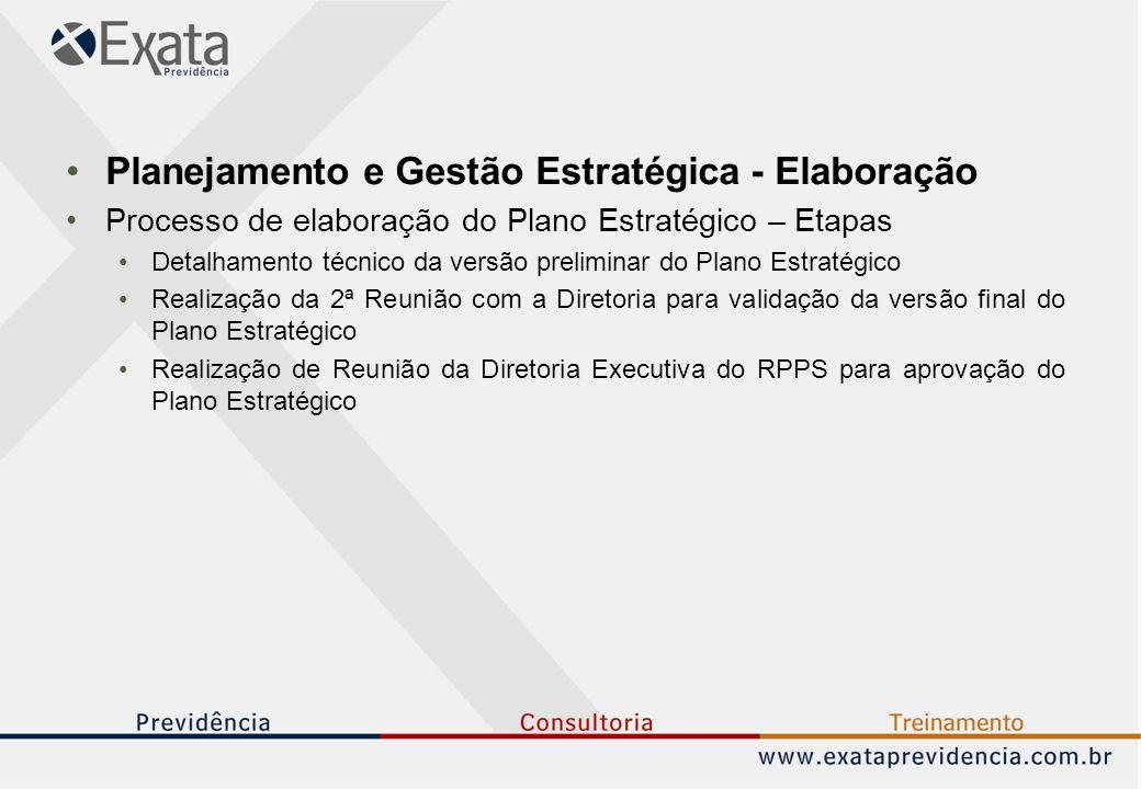 Planejamento e Gestão Estratégica - Elaboração Processo de elaboração do Plano Estratégico – Etapas Detalhamento técnico da versão preliminar do Plano Estratégico Realização da 2ª Reunião com a Diretoria para validação da versão final do Plano Estratégico Realização de Reunião da Diretoria Executiva do RPPS para aprovação do Plano Estratégico