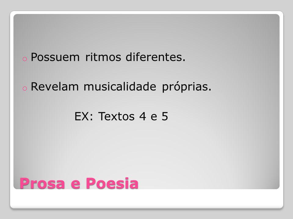 Prosa e Poesia o Possuem ritmos diferentes. o Revelam musicalidade próprias. EX: Textos 4 e 5