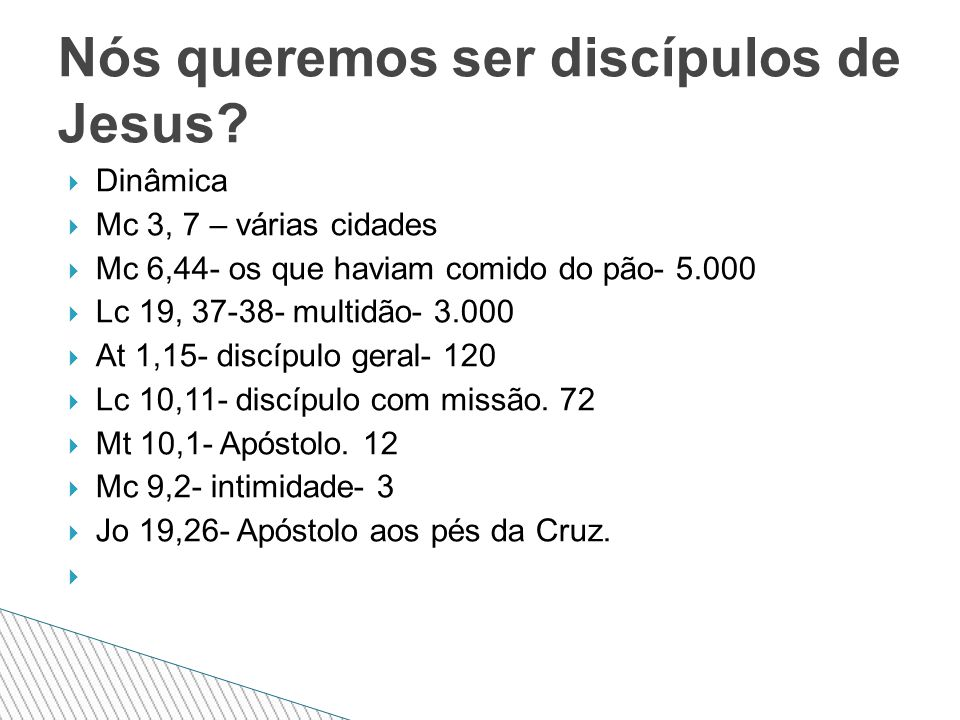  Dinâmica  Mc 3, 7 – várias cidades  Mc 6,44- os que haviam comido do pão- 5.000  Lc 19, 37-38- multidão- 3.000  At 1,15- discípulo geral- 120  Lc 10,11- discípulo com missão.