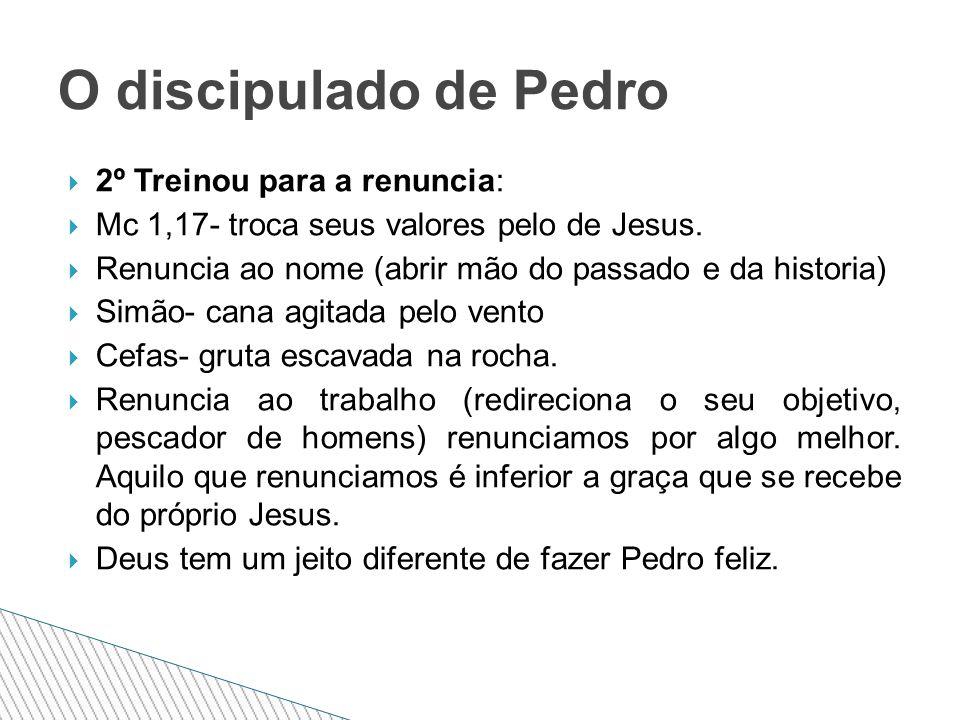  2º Treinou para a renuncia:  Mc 1,17- troca seus valores pelo de Jesus.