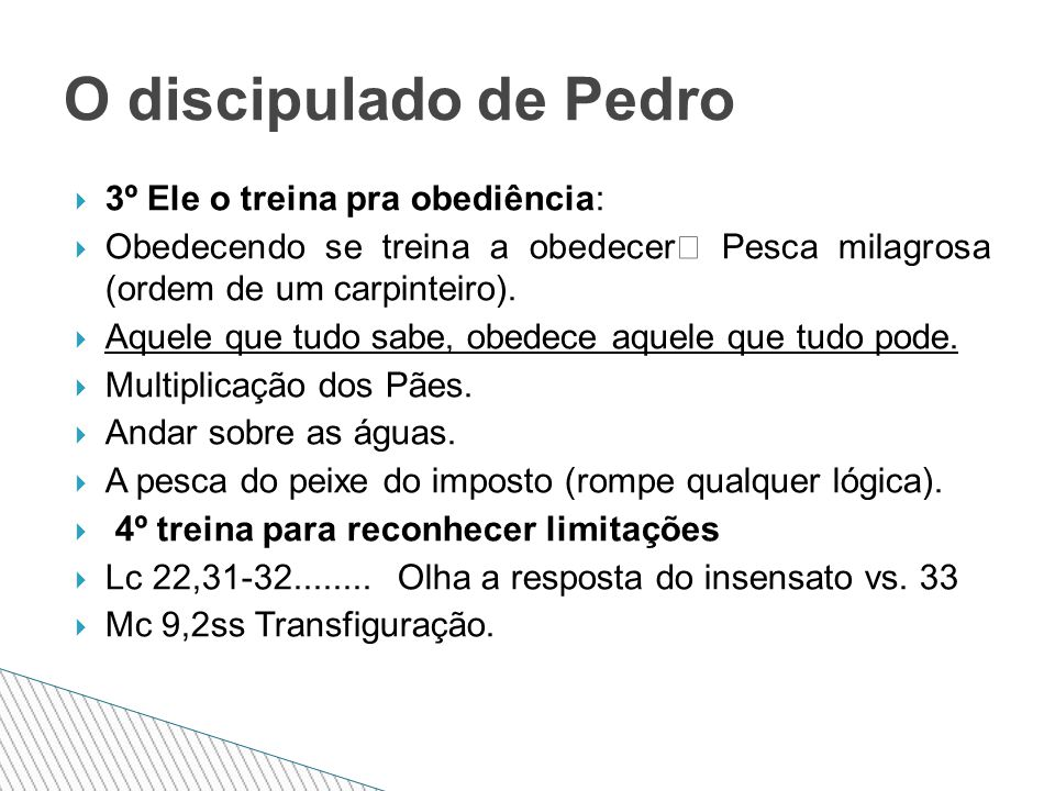  3º Ele o treina pra obediência:  Obedecendo se treina a obedecer  Pesca milagrosa (ordem de um carpinteiro).
