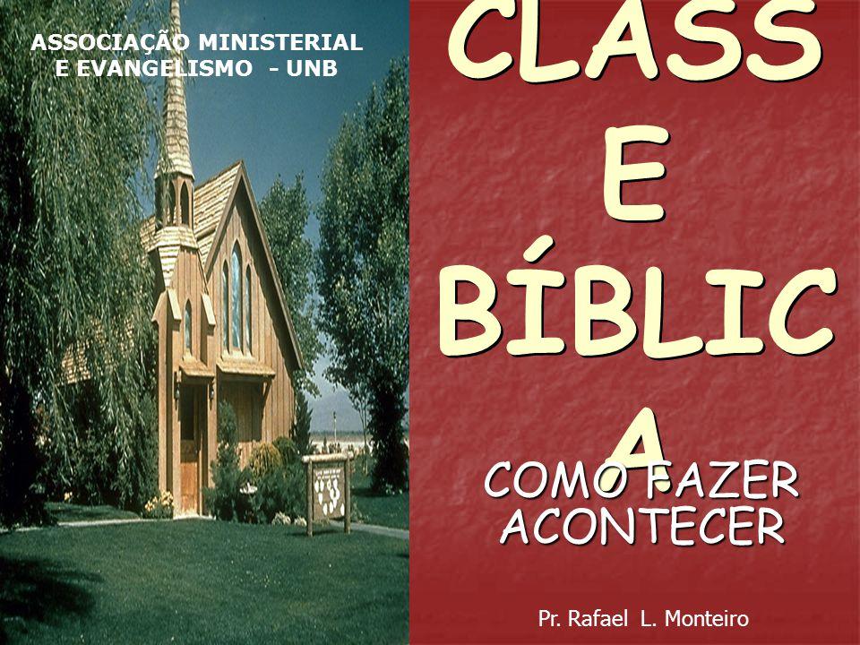 CLASS E BÍBLIC A COMO FAZER ACONTECER Pr. Rafael L. Monteiro ASSOCIAÇÃO MINISTERIAL E EVANGELISMO - UNB