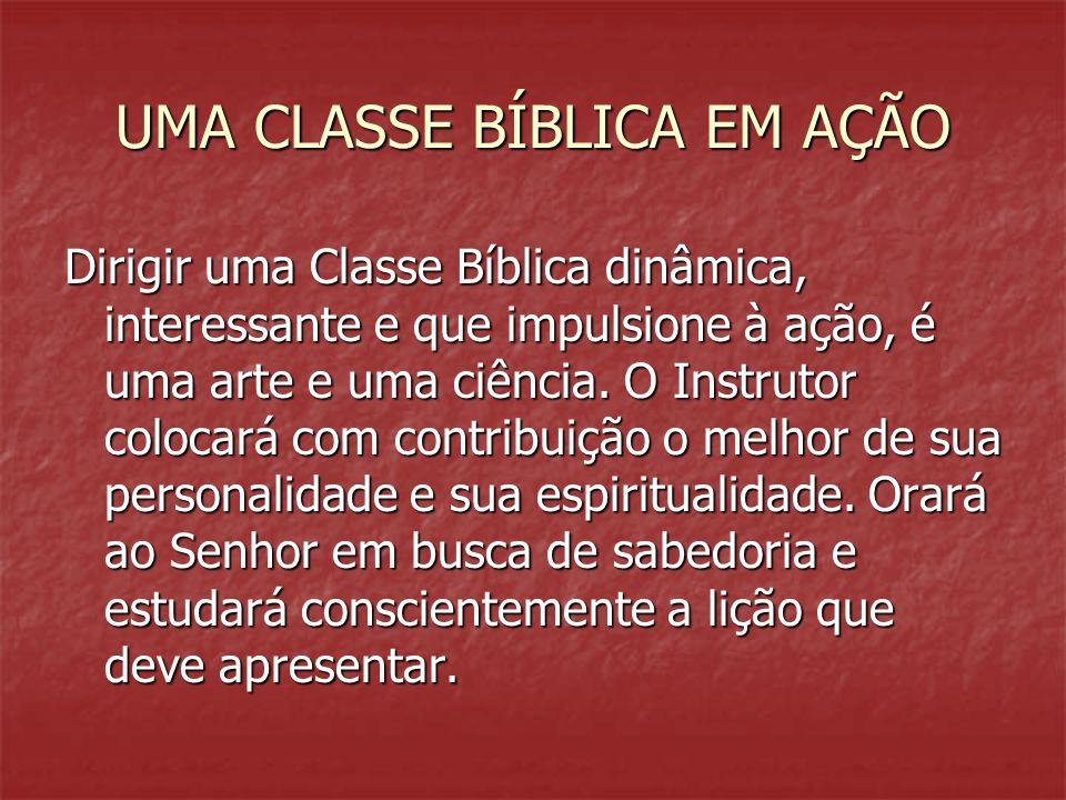 UMA CLASSE BÍBLICA EM AÇÃO Dirigir uma Classe Bíblica dinâmica, interessante e que impulsione à ação, é uma arte e uma ciência. O Instrutor colocará c