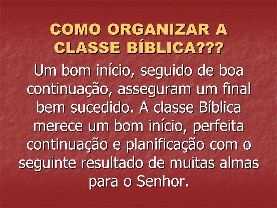 COMO ORGANIZAR A CLASSE BÍBLICA??? Um bom início, seguido de boa continuação, asseguram um final bem sucedido. A classe Bíblica merece um bom início,