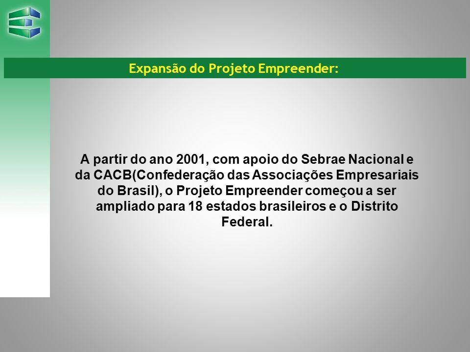 A partir do ano 2001, com apoio do Sebrae Nacional e da CACB(Confederação das Associações Empresariais do Brasil), o Projeto Empreender começou a ser ampliado para 18 estados brasileiros e o Distrito Federal.
