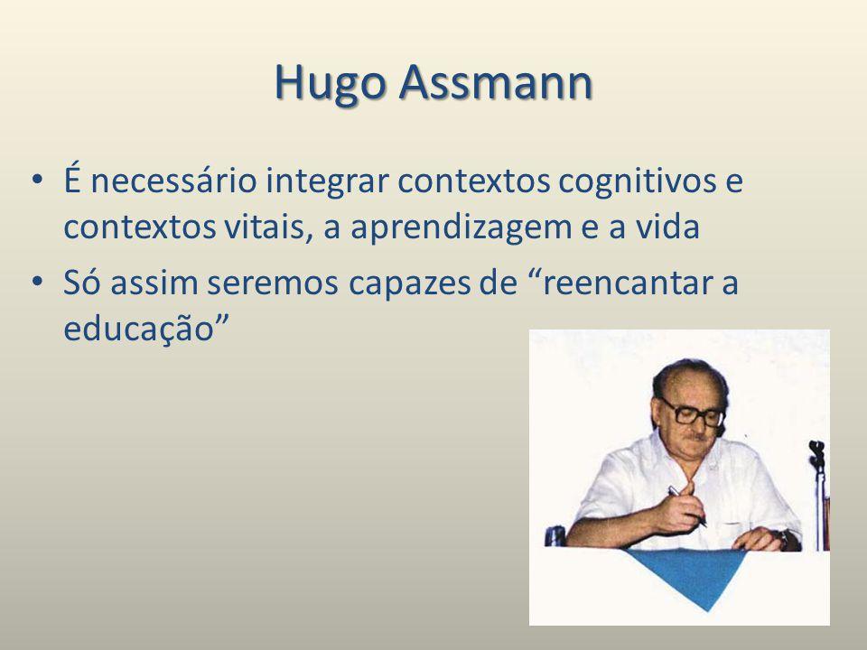 Hugo Assmann É necessário integrar contextos cognitivos e contextos vitais, a aprendizagem e a vida Só assim seremos capazes de reencantar a educação