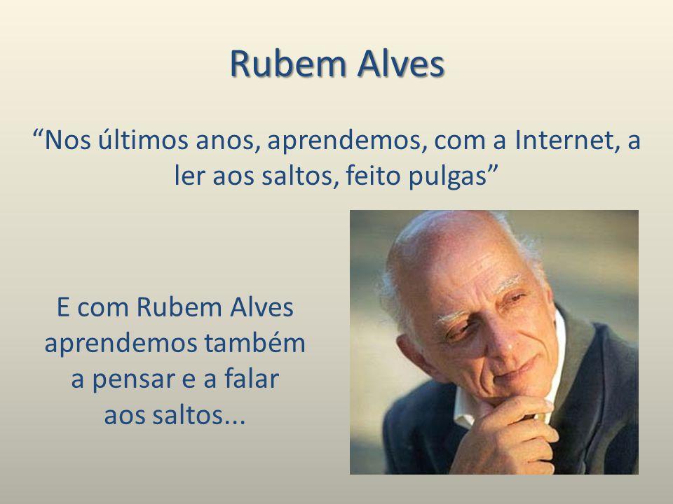 Rubem Alves Nos últimos anos, aprendemos, com a Internet, a ler aos saltos, feito pulgas E com Rubem Alves aprendemos também a pensar e a falar aos saltos...