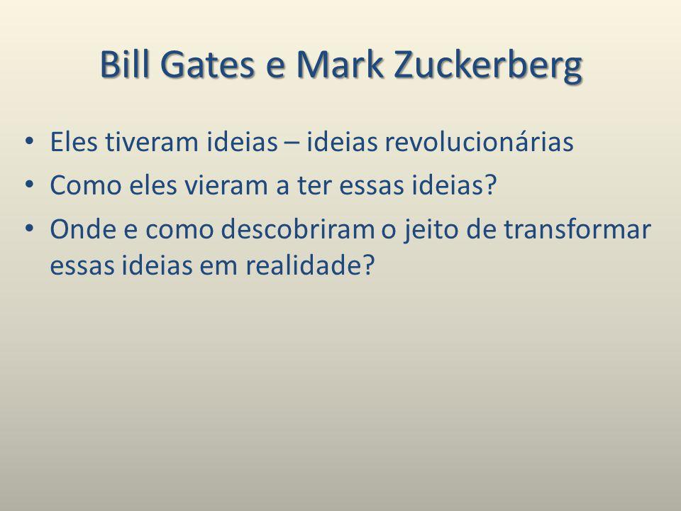 Bill Gates e Mark Zuckerberg Eles tiveram ideias – ideias revolucionárias Como eles vieram a ter essas ideias.