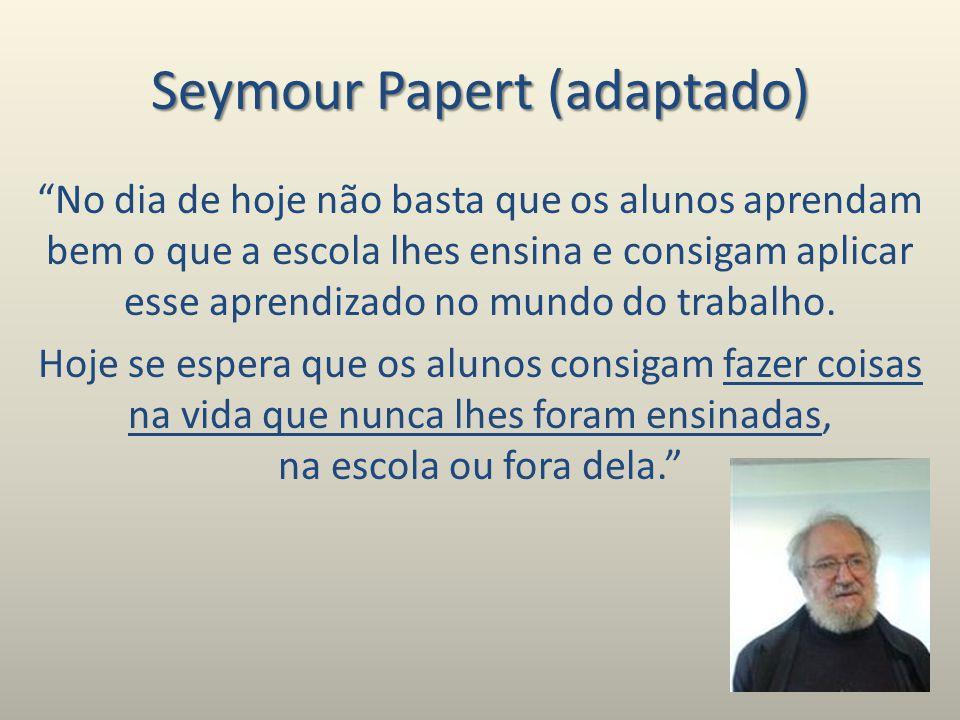 Seymour Papert (adaptado) No dia de hoje não basta que os alunos aprendam bem o que a escola lhes ensina e consigam aplicar esse aprendizado no mundo do trabalho.