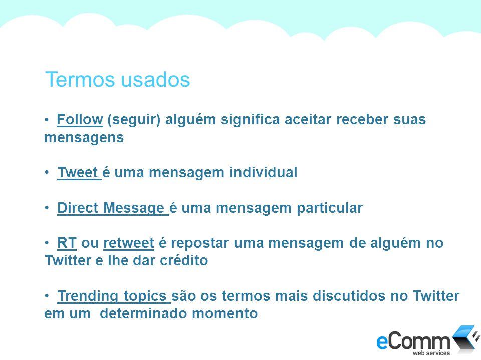 Termos usados Follow (seguir) alguém significa aceitar receber suas mensagens Tweet é uma mensagem individual Direct Message é uma mensagem particular RT ou retweet é repostar uma mensagem de alguém no Twitter e lhe dar crédito Trending topics são os termos mais discutidos no Twitter em um determinado momento