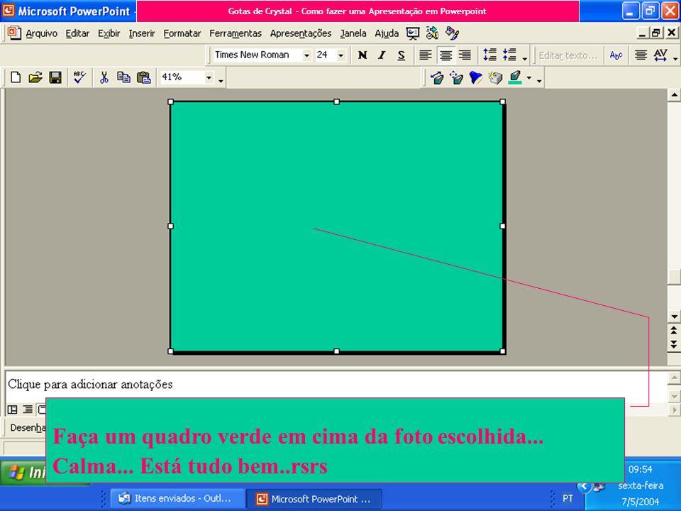 Faça um quadro verde em cima da foto escolhida... Calma... Está tudo bem..rsrs Gotas de Crystal – Como fazer uma Apresentação em Powerpoint