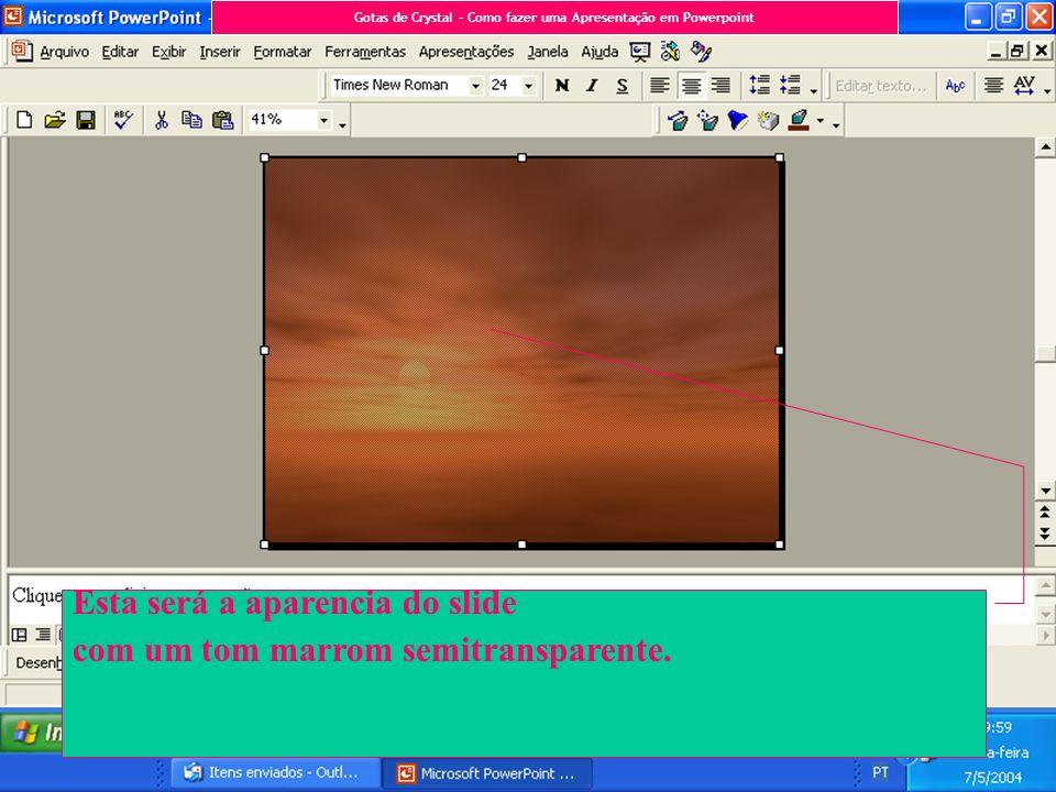 Esta será a aparencia do slide com um tom marrom semitransparente. Gotas de Crystal – Como fazer uma Apresentação em Powerpoint