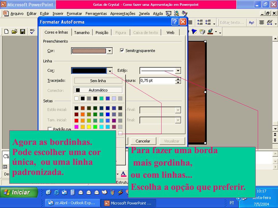 Agora as bordinhas. Pode escolher uma cor única, ou uma linha padronizada. Para fazer uma borda mais gordinha, ou com linhas... Escolha a opção que pr