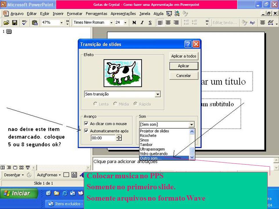 Colocar musica no PPS Somente no primeiro slide. Somente arquivos no formato Wave Gotas de Crystal – Como fazer uma Apresentação em Powerpoint