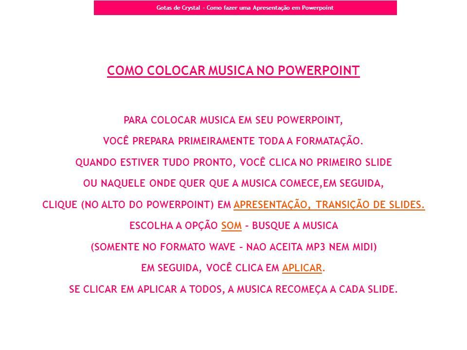 Gotas de Crystal – Como fazer uma Apresentação em Powerpoint COMO COLOCAR MUSICA NO POWERPOINT PARA COLOCAR MUSICA EM SEU POWERPOINT, VOCÊ PREPARA PRI