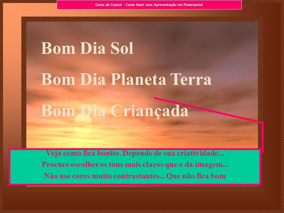 Bom Dia Sol Bom Dia Planeta Terra Bom Dia Criançada Veja como fica bonito. Depende de sua criatividade... Procure escolher os tons mais claros que o d