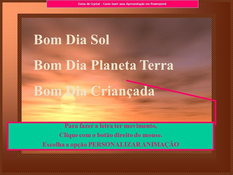 Bom Dia Sol Bom Dia Planeta Terra Bom Dia Criançada Para fazer a letra ter movimento, Clique com o botão direito do mouse. Escolha a opção PERSONALIZA