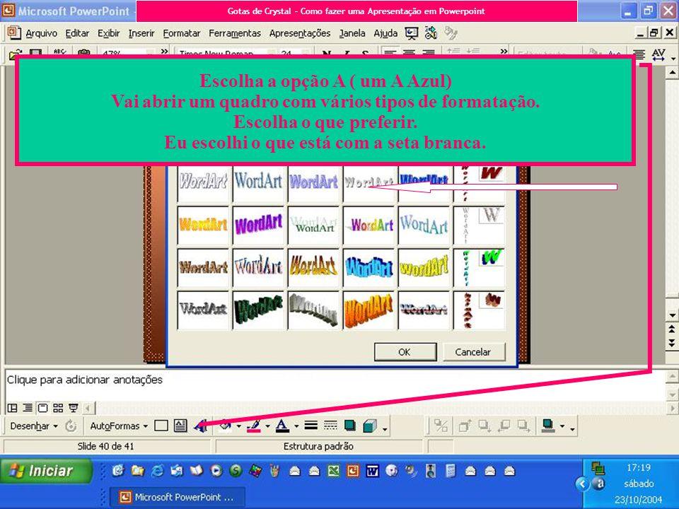 Escolha a opção A ( um A Azul) Vai abrir um quadro com vários tipos de formatação. Escolha o que preferir. Eu escolhi o que está com a seta branca. Go