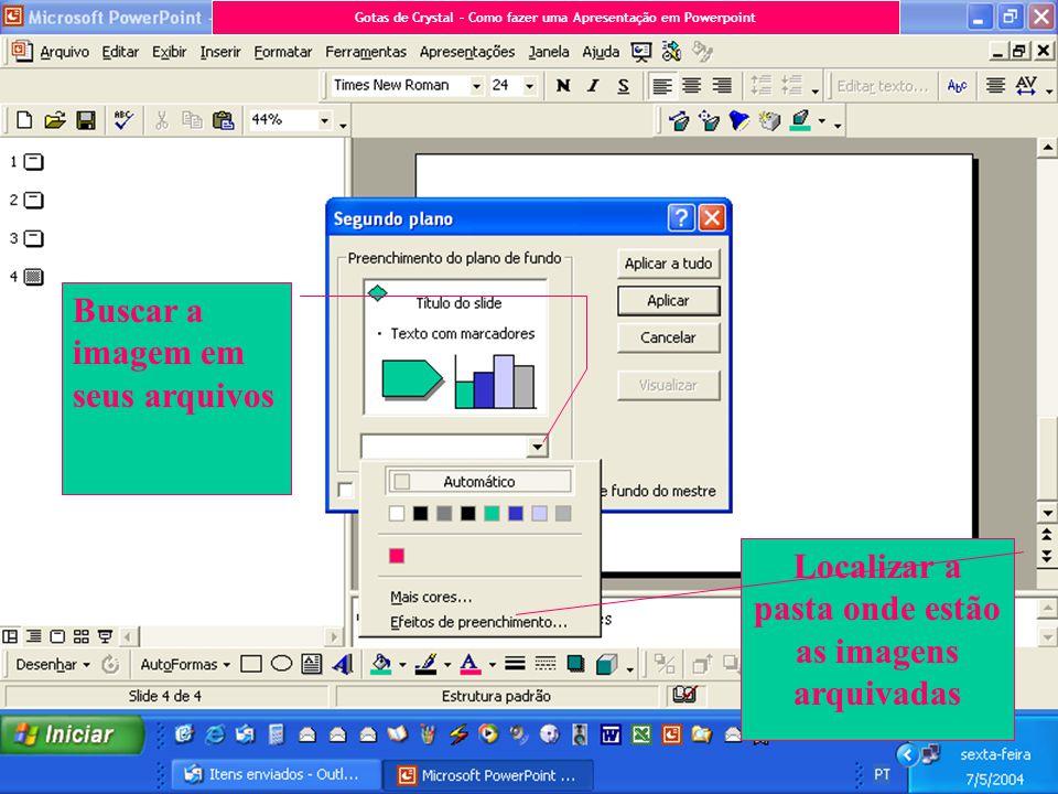Buscar a imagem em seus arquivos Localizar a pasta onde estão as imagens arquivadas Gotas de Crystal – Como fazer uma Apresentação em Powerpoint