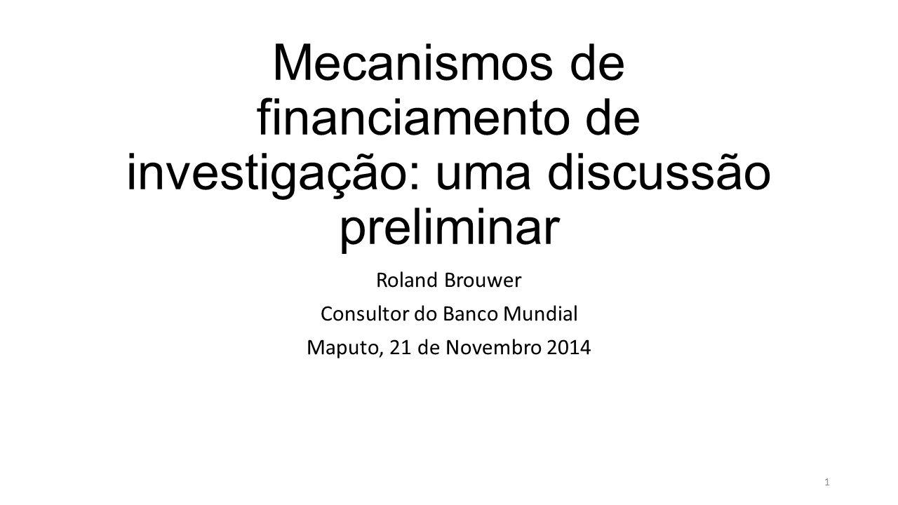 Mecanismos de financiamento de investigação: uma discussão preliminar Roland Brouwer Consultor do Banco Mundial Maputo, 21 de Novembro 2014 1