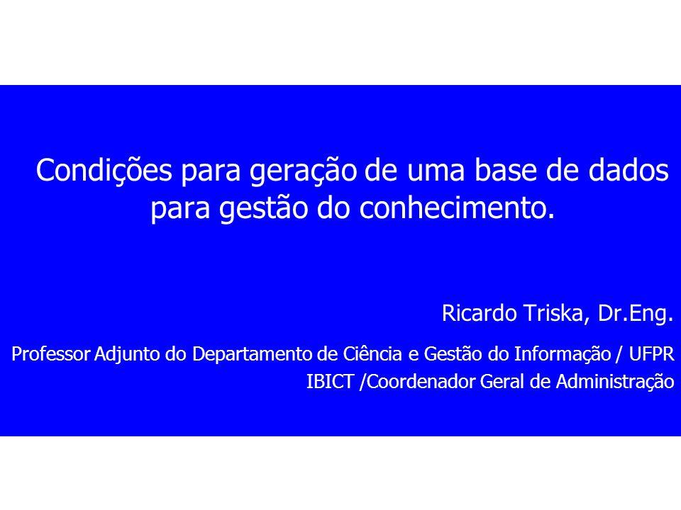 Condições para geração de uma base de dados para gestão do conhecimento. Ricardo Triska, Dr.Eng. Professor Adjunto do Departamento de Ciência e Gestão