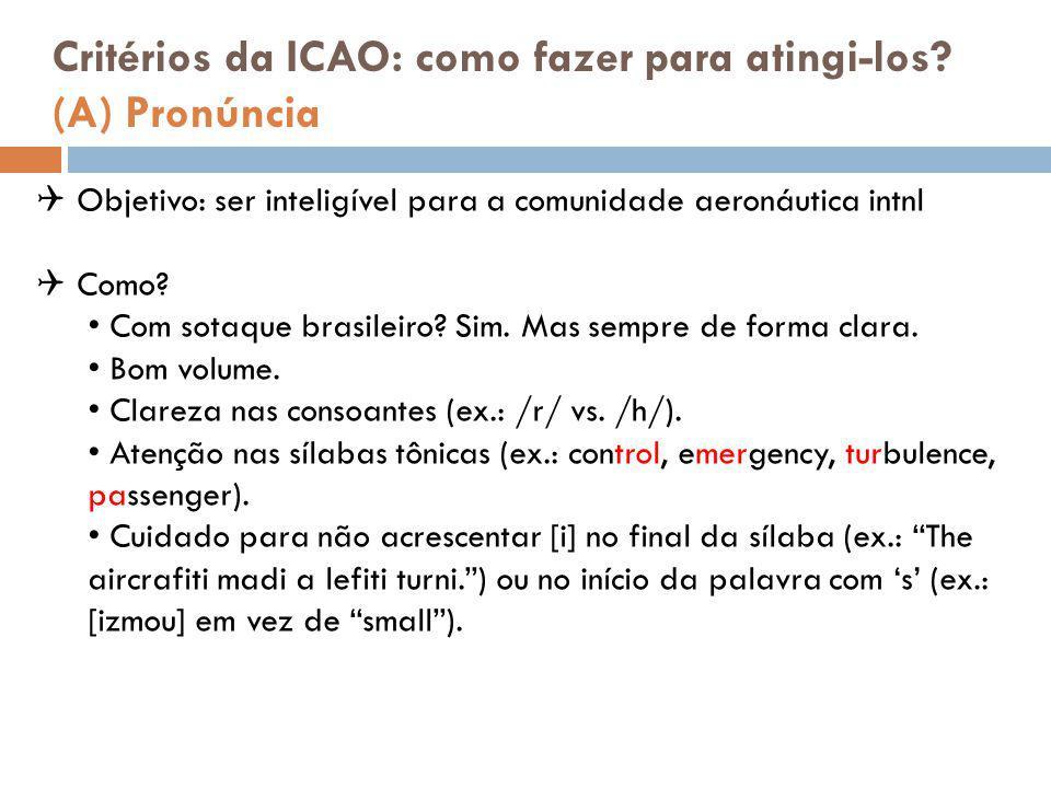 Critérios da ICAO: como fazer para atingi-los? (A) Pronúncia  Objetivo: ser inteligível para a comunidade aeronáutica intnl  Como? Com sotaque brasi