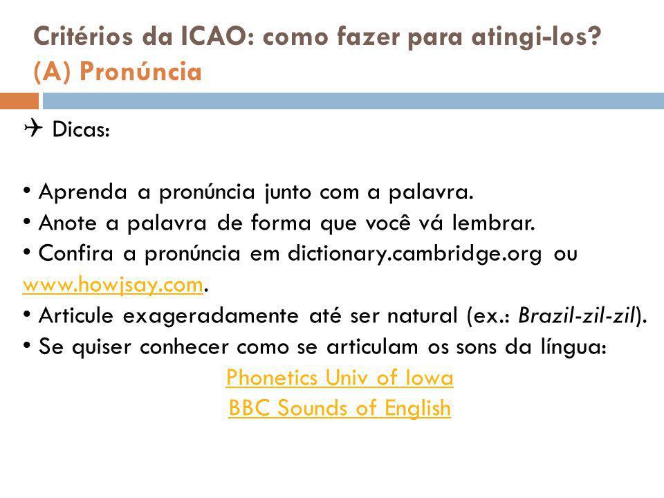 Critérios da ICAO: como fazer para atingi-los? (A) Pronúncia  Dicas: Aprenda a pronúncia junto com a palavra. Anote a palavra de forma que você vá le