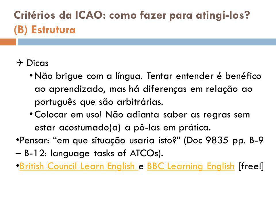 Critérios da ICAO: como fazer para atingi-los? (B) Estrutura  Dicas Não brigue com a língua. Tentar entender é benéfico ao aprendizado, mas há difere
