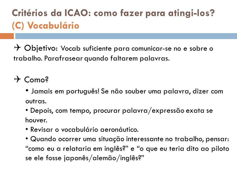 Critérios da ICAO: como fazer para atingi-los? (C) Vocabulário  Objetivo: Vocab suficiente para comunicar-se no e sobre o trabalho. Parafrasear quand