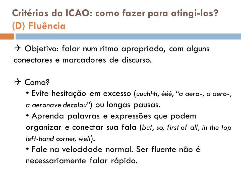 Critérios da ICAO: como fazer para atingi-los? (D) Fluência  Objetivo: falar num ritmo apropriado, com alguns conectores e marcadores de discurso. 