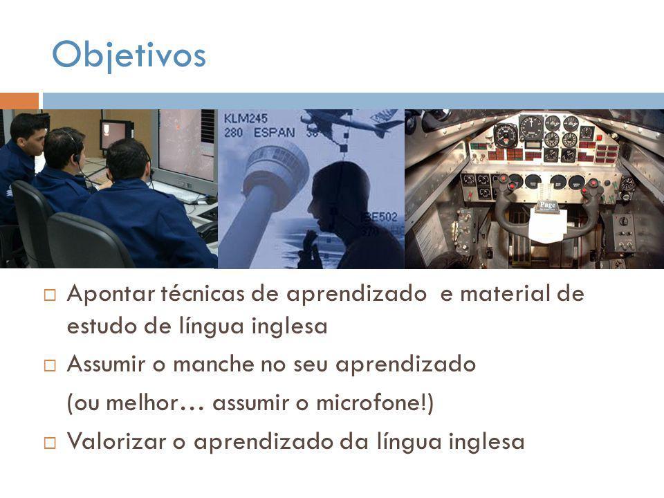 Objetivos  Apontar técnicas de aprendizado e material de estudo de língua inglesa  Assumir o manche no seu aprendizado (ou melhor… assumir o microfo