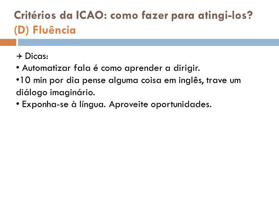 Critérios da ICAO: como fazer para atingi-los? (D) Fluência  Dicas: Automatizar fala é como aprender a dirigir. 10 min por dia pense alguma coisa em