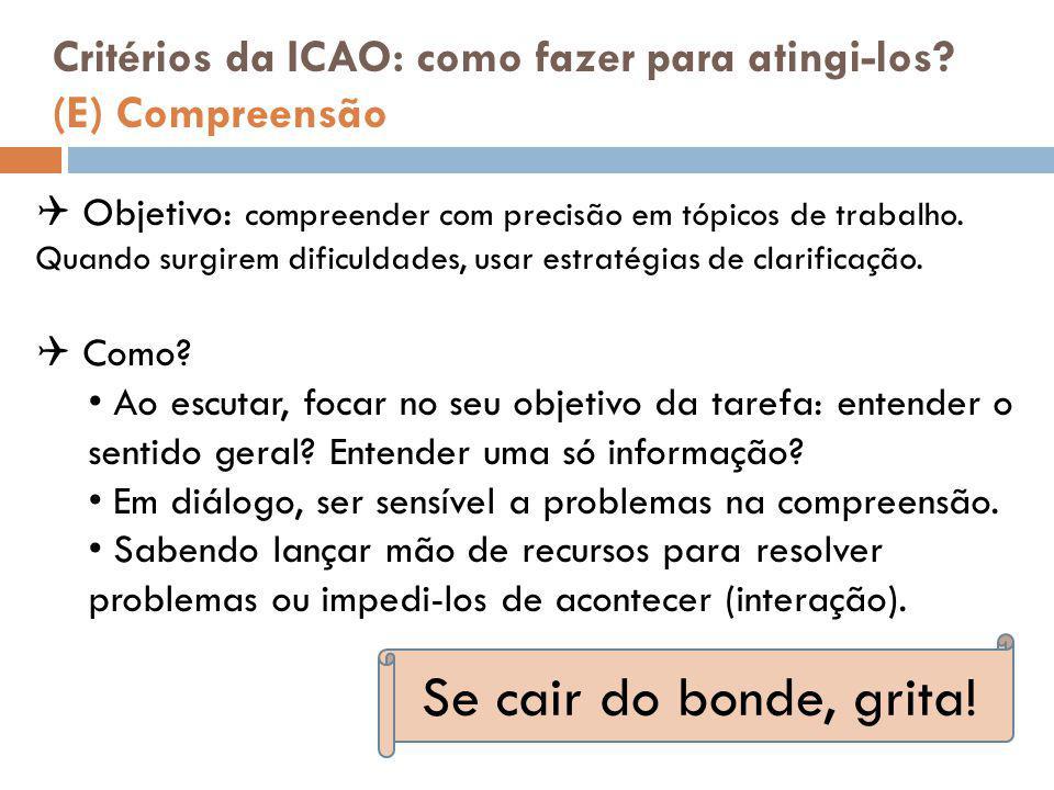 Critérios da ICAO: como fazer para atingi-los? (E) Compreensão  Objetivo: compreender com precisão em tópicos de trabalho. Quando surgirem dificuldad