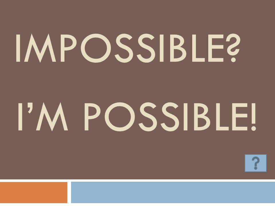 IMPOSSIBLE? I'M POSSIBLE!
