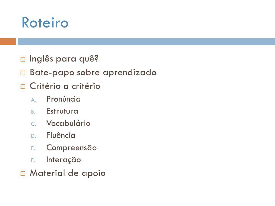 Roteiro  Inglês para quê?  Bate-papo sobre aprendizado  Critério a critério A. Pronúncia B. Estrutura C. Vocabulário D. Fluência E. Compreensão F.