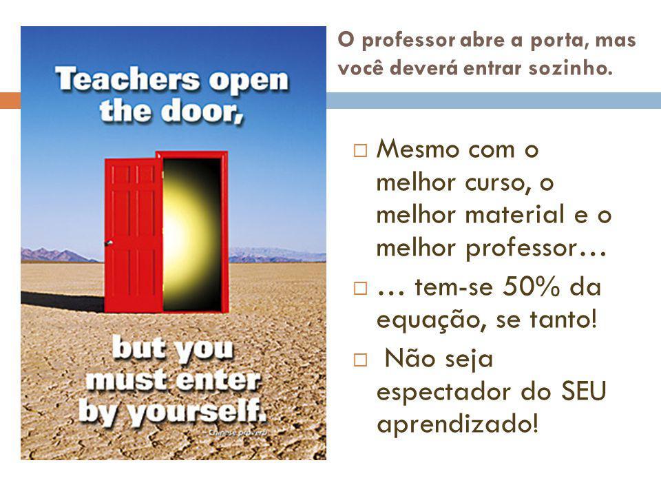 O professor abre a porta, mas você deverá entrar sozinho.  Mesmo com o melhor curso, o melhor material e o melhor professor…  … tem-se 50% da equaçã