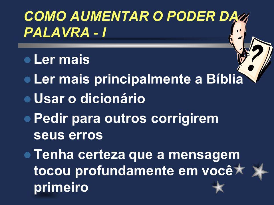 COMO AUMENTAR O PODER DA PALAVRA - I Ler mais Ler mais principalmente a Bíblia Usar o dicionário Pedir para outros corrigirem seus erros Tenha certeza
