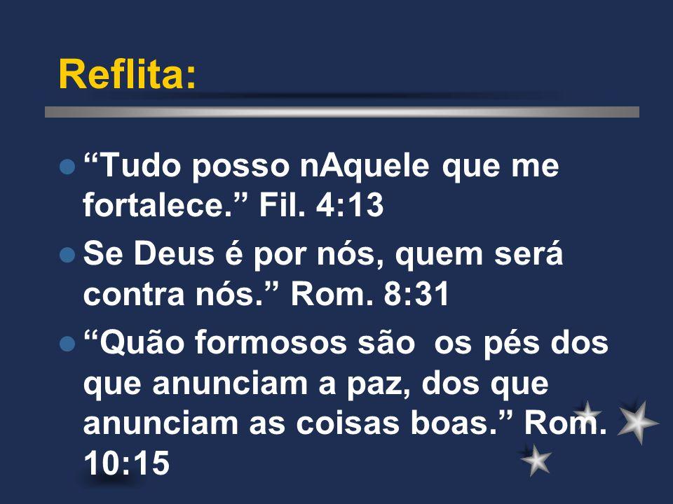 """Reflita: """"Tudo posso nAquele que me fortalece."""" Fil. 4:13 Se Deus é por nós, quem será contra nós."""" Rom. 8:31 """"Quão formosos são os pés dos que anunci"""