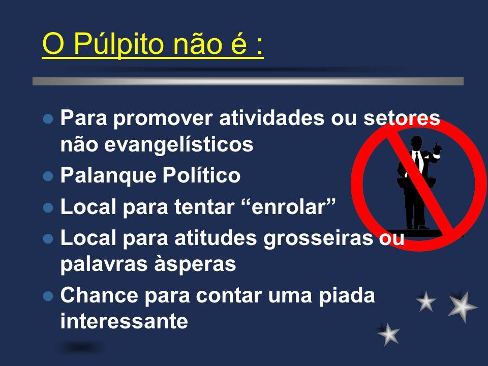 """O Púlpito não é : Para promover atividades ou setores não evangelísticos Palanque Político Local para tentar """"enrolar"""" Local para atitudes grosseiras"""